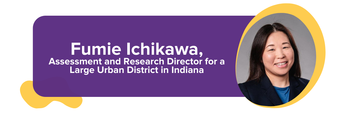 Fumie Ichikawa, Assessment and Research Director for a Large Urban District in Indiana